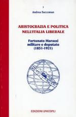 15451 - Saccoman, A. - Aristocrazia e politica nell'Italia liberale. Fortunato Marazzi militare e deputato 1851-1921