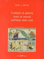 16340 - Settia, A. - Comuni in guerra. Armi ed Eserciti nell'Italia delle citta'