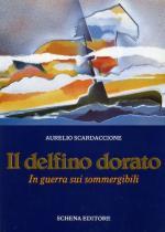 16564 - Scardaccione, A. - Delfino dorato. In guerra sui sommergibili (Il)