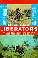 18490 - Harvey, R. - Liberators. Latin america's struggle for indipendence 1840-1830