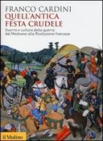 19842 - Cardini, F. - Quell'antica festa crudele. Guerra e cultura della guerra dal Medioevo alla Rivoluzione Francese