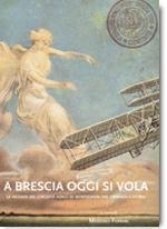 19903 - Ferrari, M. cur - A Brescia oggi si vola. Le vicende del circuito aereo di Montichiari tra cronaca e storia
