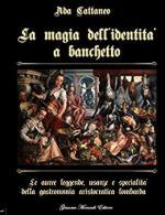 20543 - Cattaneo, A. - Magia dell'identita' a banchetto. Le auree leggende, usanze e specialita' della gastronomia aristocratica lombarda (La)