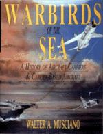 21409 - Musciano, W. - Warbirds of the Sea: a History of the Aircraft Carriers and Carrier-Based Aircraft