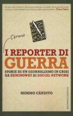 21966 - Candito, M. - Reporter di guerra. Storia di un giornalismo in crisi, da Hemingway ai social network (I)