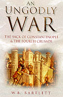 22257 - Bartlett, W.B. - Ungodly War. The sack of Constantinople and the Fourth Crusade (An)