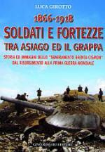 23256 - Girotto, L. - 1866-1918 Soldati e Fortezze tra Asiago ed il Grappa