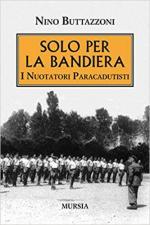 23390 - Buttazzoni, N. - Solo per la bandiera. I nuotatori paracadutisti della Marina