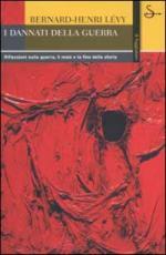 23570 - Henri Levy, B. - Dannati della guerra. Riflessioni sulla guerra, il male e la fine della storia (I)