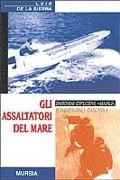 24862 - De La Sierra, L. - Assaltatori del mare. Barchini esplosivi, maiali, sommergibili tascabili