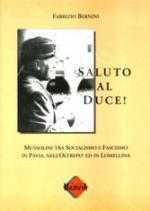 25419 - Bernini, F. - Saluto al Duce! Mussolini tra Socialismo e Fascismo in Pavia, nell'Oltrepo' ed in Lombardia