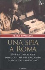 25469 - Tompkins, P. - Spia a Roma. 1944: la liberazione della capitale nel racconto di un agente americano (Una)