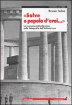 25928 - Tobia, B. - Salve o popolo d'eroi... La monumentalita' fascista nelle fotografie dell'Istituto Luce