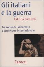 28387 - Battistelli, F. - Italiani e la guerra. Tra senso di insicurezza e terrorismo intenazionale (Gli)