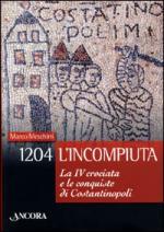 28478 - Meschini, M. - 1204 L'incompiuta. La IV crociata e le conquiste di Costantinopoli