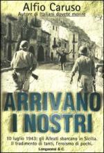 28994 - Caruso, A. - Arrivano i nostri. 10 luglio 1943: gli Alleati sbarcano in Sicilia. Il tradimento di tanti, l'eroismo di pochi