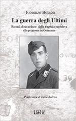 29133 - Bolzon, F. - Guerra degli ultimi. Ricordi di un reduce dalla tragedia jugoslava alla prigionia in Germania