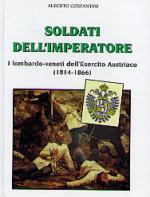 29385 - Costantini, A. - Soldati dell'Imperatore. I Lombardo-veneti dell'Esercito Austro-Ungarico (1814-1866)