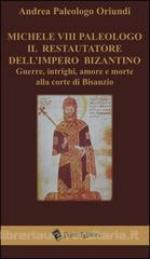 29814 - Paleologo Oriundi, A. - Michele VIII Paleologo il restauratore dell'Impero Bizantino. Guerre, intrighi, amore e morte alla corte di Bisanzio