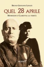 30109 - Lonati, B.G. - Quel 28 aprile. Mussolini e Claretta: La verita'