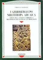 30173 - Sighinolfi, C. - Guerrieri-Lupo nell'Europa arcaica. Aspetti della funzione guerriera e metamorfosi rituali presso gli indoeuropei (I)