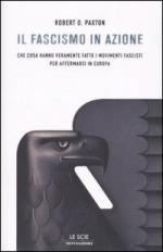 31564 - Paxton, R.O. - Fascismo in azione. Che cosa hanno fatto veramente i movimenti fascisti per affermarsi in Europa (Il)