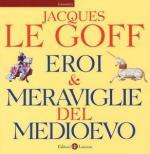 32340 - Le Goff, J. - Eroi e meraviglie del Medioevo