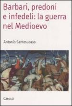 32639 - Santosuosso, A. - Barbari, predoni e infedeli: la guerra nel Medioevo