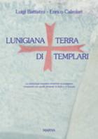 33924 - Battistini-Calzolari, L.-E. - Lunigiana terra di Templari. La simbologia templare rinvenuta in Lunigiana comparata con quella presente in Italia e in Europa