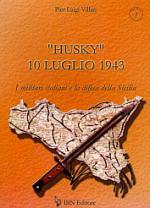33947 - Villari, P.L. - 'Husky' 10 Luglio 1943. I militari italiani e la difesa della Sicilia