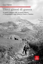 34064 - Valente, L. - Dieci giorni di guerra. 22 aprile-2 maggio 1945: la ritirata tedesca e l'inseguimento degli Alleati in Veneto e Trentino