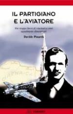 34204 - Pinardi, D. - Partigiano e l'aviatore. Vite troppo brevi di vincitori e vinti ugualmente dimenticati (Il)