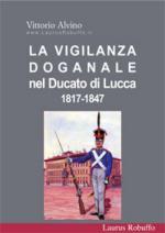 34819 - Alvino, V. - Vigilanza doganale nel Ducato di Lucca 1817-1847 (La)