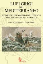 35462 - Pozzato-Cernigoi, P.-E. - Lupi grigi nel Mediterraneo. Le imprese dei sommergibili tedeschi nella Prima Guerra Mondiale