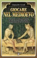 35580 - Ceccoli, G.C. - Giocare nel Medioevo. Conoscere e costruire i giochi in uso fra XIII e XIV secolo. Un'esperienza di ricerca storica