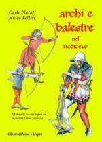 35609 - Natati-Telleri, C.-N. - Archi e balestre nel Medioevo. Manuale tecnico per la ricostruzione storica