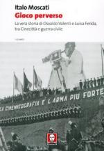35630 - Moscati, I. - Gioco perverso. La vera storia di Osvaldo Valenti e Luisa Ferida, tra Cinecitta' e guerra civile