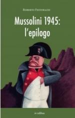35814 - Festorazzi, R. - Mussolini 1945: l'epilogo