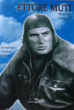 36795 - Caporilli, M. cur - Ettore Muti. Romantico, Fascista, Soldato. Biografia per immagini