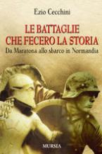 37518 - Cecchini, E. - Battaglie che fecero la storia. Da Maratona allo sbarco in Normandia (Le)