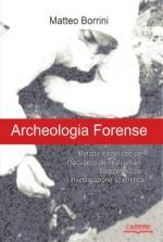 38315 - Borrini, M. - Archeologia forense. Metodo e tecniche per il recupero di resti umani: compendio per l'investigazione scientifica