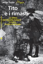 38434 - Tazzer, S. - Tito e i rimasti. La difesa dell'identita' italiana in Istria, Fiume e Dalmazia