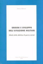 38475 - Pelliccia, A. - Origini e sviluppo dell'aviazione militare. Storia della dottrina di guerra aerea