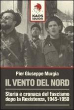 38633 - Murgia, P.G. - Vento del nord. Storia e cronaca del Fascismo dopo la Resistenza 1945-1950 (Il)
