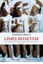 38788 - Drago, M. - Limes Rhaetiae. Una disperata guerra di confine nell'anno 165 d.C.