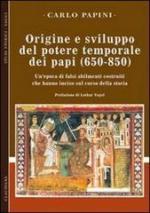 38828 - Papini, C. - Origine e sviluppo del potere temporale dei papi 650-850. Un'epoca di falsi abilmente costruiti che hanno inciso sul corso della storia