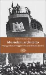 39671 - Nicoloso, P. - Mussolini architetto. Propaganda e paesaggio urbano nell'Italia fascista