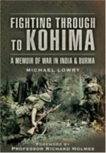 40093 - Lowry, M. - Fighting through to Kohima. A Memoir of War In India e Burma