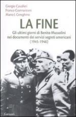 40401 - Cavalleri-Giannantoni-Cereghino, G.-F.-M.J. - Fine. Gli ultimi giorni di Benito Mussolini nei documenti dei servizi segreti americani 1945-46 (La)