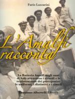 40477 - Lazzarini, F. - Amalfi racconta (L') La batteria Amalfi negli anni di Salo' attraverso i ricordi e le testimonianze dei protagonisti, le uniformi, i distintivi e i cimeli